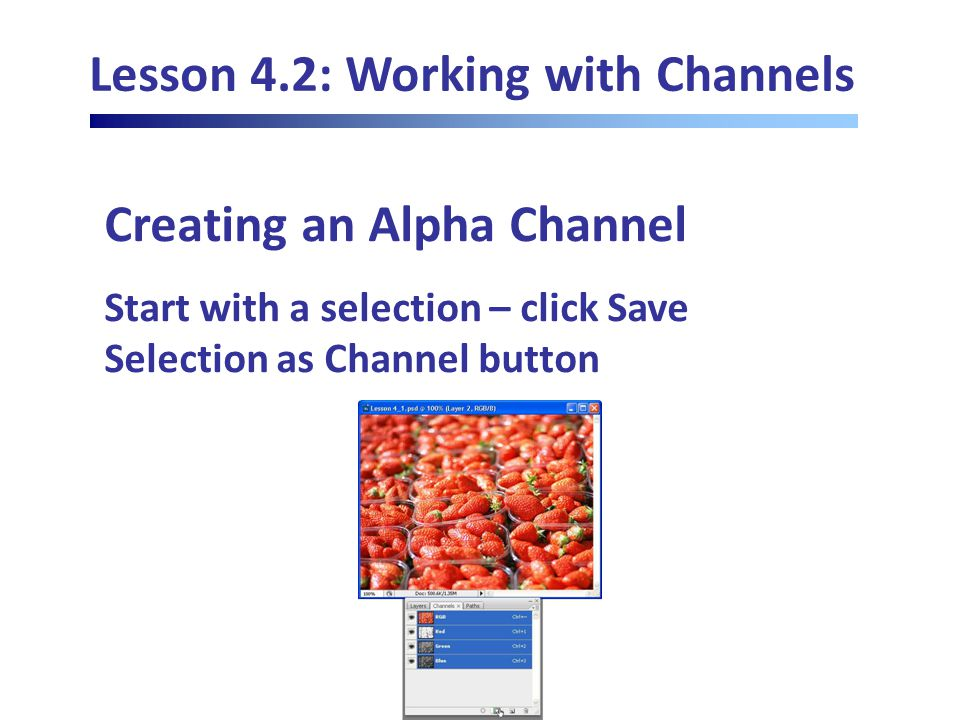 Lesson 4.2: Working with Channels Creating an Alpha Channel Start with a selection – click Save Selection as Channel button