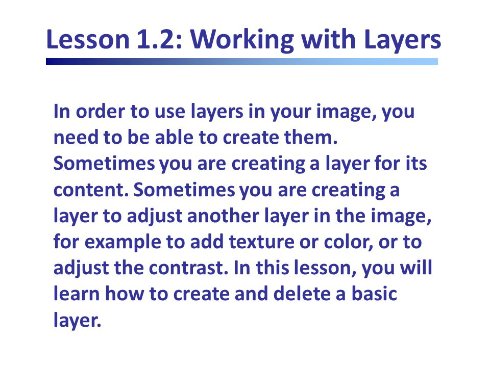 Lesson 1.3: More on Layers Grouping Layers Select layers in Layers palette - Layer - Group Layers, or drag layers over Group button