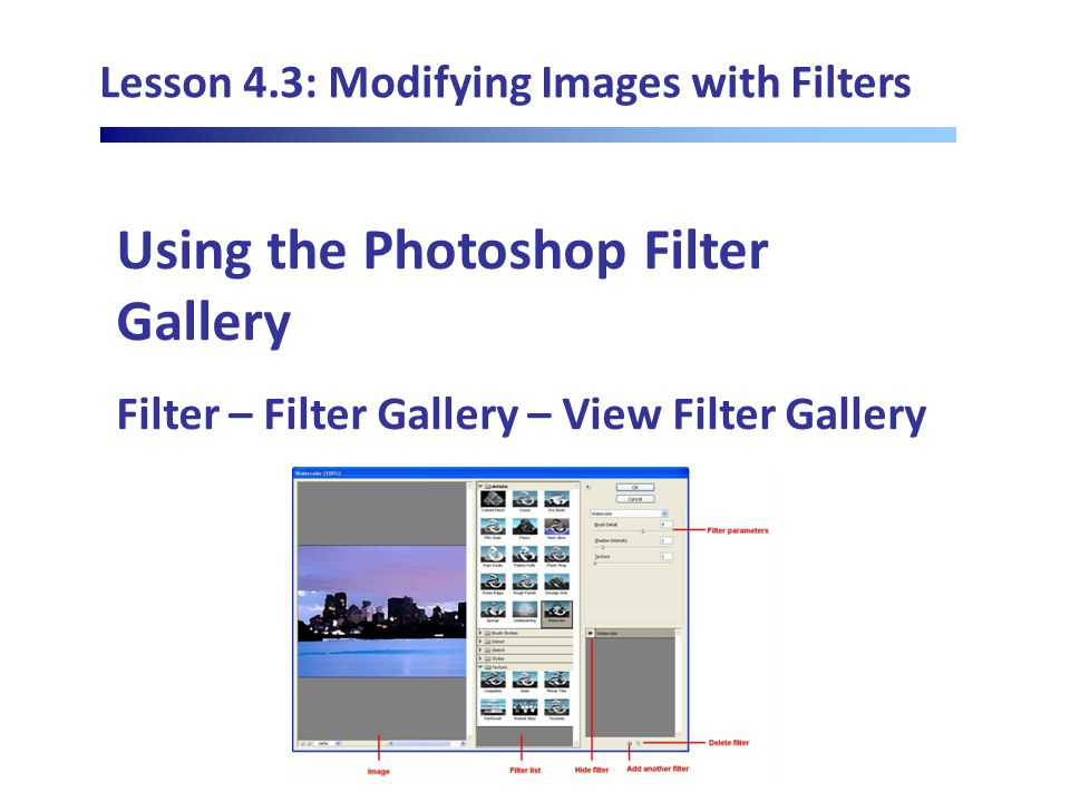 Lesson 4.3: Modifying Images with Filters Using the Photoshop Filter Gallery Filter – Filter Gallery – View Filter Gallery
