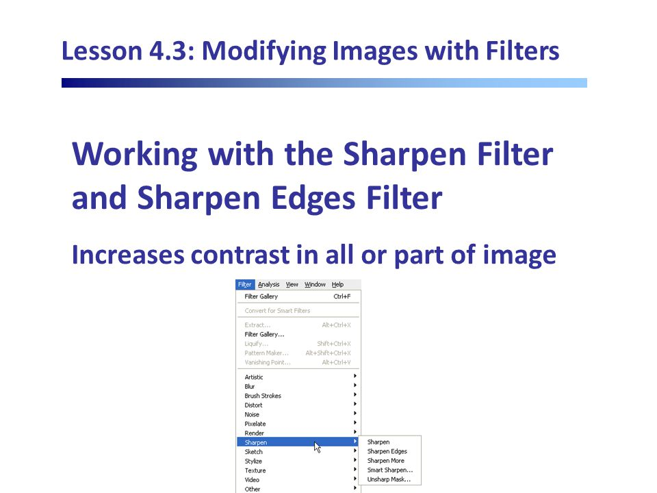 Lesson 4.3: Modifying Images with Filters Working with the Sharpen Filter and Sharpen Edges Filter Increases contrast in all or part of image