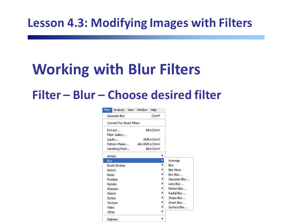 Lesson 4.3: Modifying Images with Filters Working with Blur Filters Filter – Blur – Choose desired filter