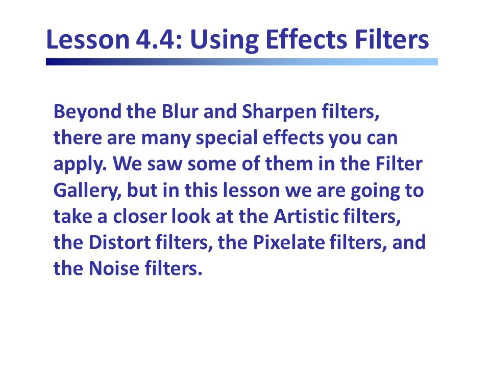 Lesson 4.4: Using Effects Filters Beyond the Blur and Sharpen filters, there are many special effects you can apply.