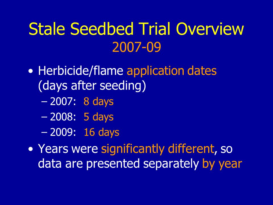 Stale Seedbed Trial Overview 2007-09 Herbicide/flame application dates (days after seeding) –2007: 8 days –2008: 5 days –2009: 16 days Years were significantly different, so data are presented separately by year