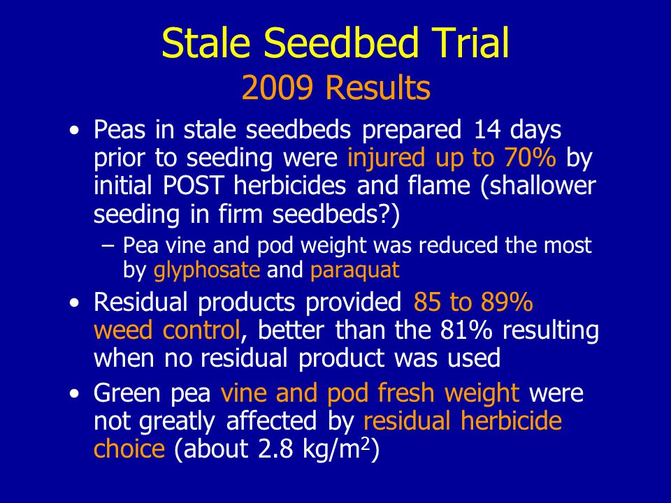 Stale Seedbed Trial 2009 Results Peas in stale seedbeds prepared 14 days prior to seeding were injured up to 70% by initial POST herbicides and flame (shallower seeding in firm seedbeds ) –Pea vine and pod weight was reduced the most by glyphosate and paraquat Residual products provided 85 to 89% weed control, better than the 81% resulting when no residual product was used Green pea vine and pod fresh weight were not greatly affected by residual herbicide choice (about 2.8 kg/m 2 )