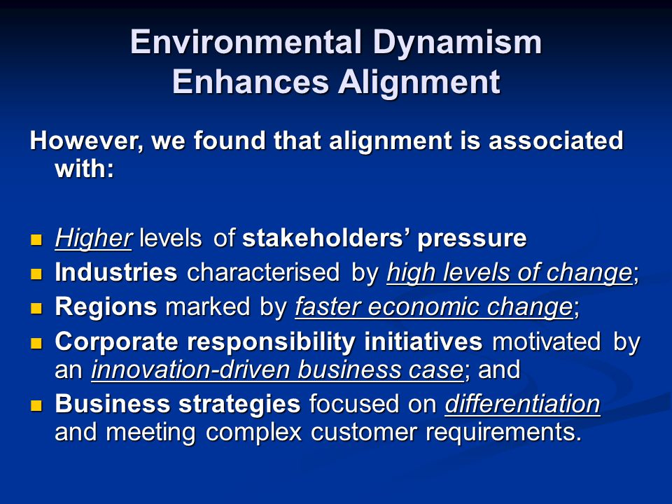Environmental Dynamism Enhances Alignment However, we found that alignment is associated with: Higher levels of stakeholders' pressure Higher levels of stakeholders' pressure Industries characterised by high levels of change; Industries characterised by high levels of change; Regions marked by faster economic change; Regions marked by faster economic change; Corporate responsibility initiatives motivated by an innovation-driven business case; and Corporate responsibility initiatives motivated by an innovation-driven business case; and Business strategies focused on differentiation and meeting complex customer requirements.