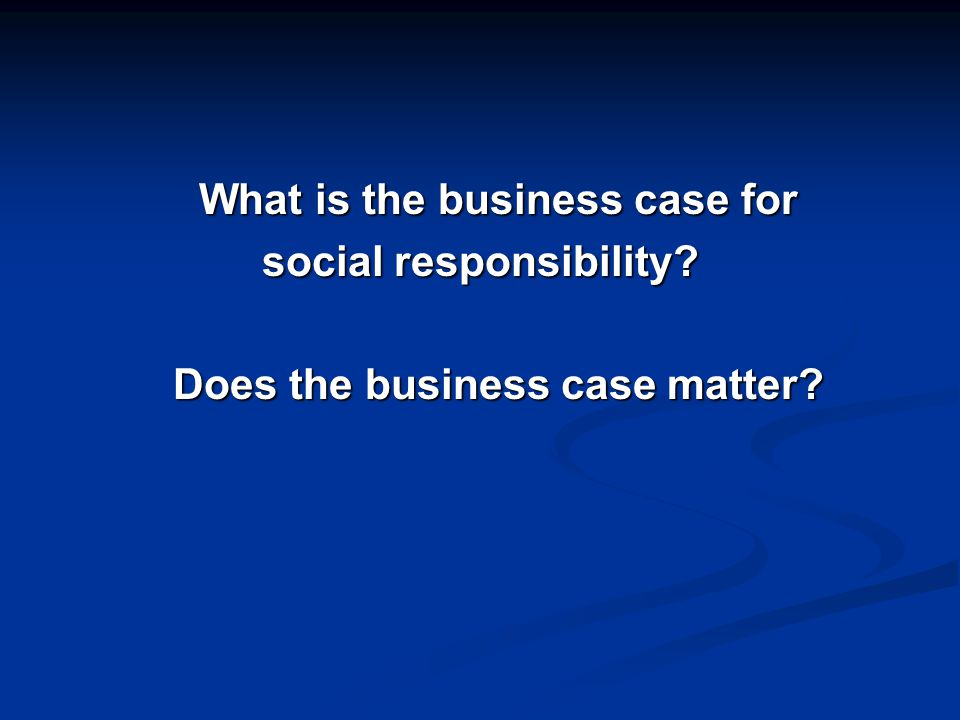 What is the business case for social responsibility Does the business case matter