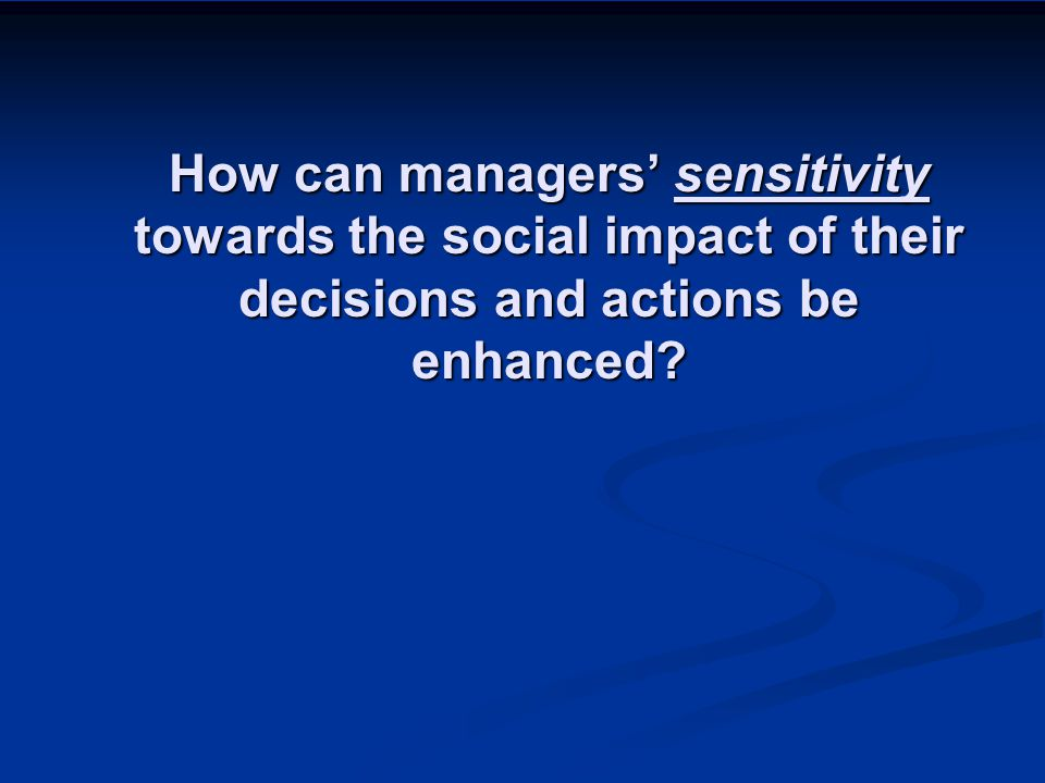 How can managers' sensitivity towards the social impact of their decisions and actions be enhanced