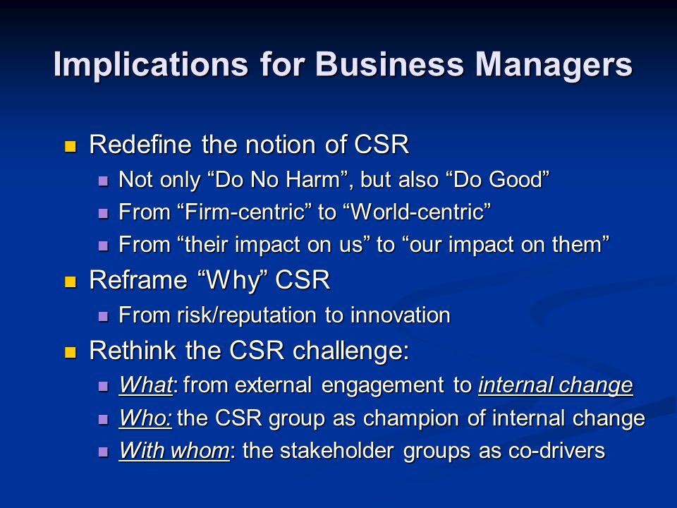 Implications for Business Managers Implications for Business Managers Redefine the notion of CSR Redefine the notion of CSR Not only Do No Harm , but also Do Good Not only Do No Harm , but also Do Good From Firm-centric to World-centric From Firm-centric to World-centric From their impact on us to our impact on them From their impact on us to our impact on them Reframe Why CSR Reframe Why CSR From risk/reputation to innovation From risk/reputation to innovation Rethink the CSR challenge: Rethink the CSR challenge: What: from external engagement to internal change What: from external engagement to internal change Who: the CSR group as champion of internal change Who: the CSR group as champion of internal change With whom: the stakeholder groups as co-drivers With whom: the stakeholder groups as co-drivers