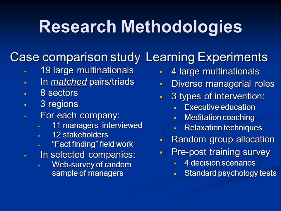 Research Methodologies Case comparison study  19 large multinationals  In matched pairs/triads  8 sectors  3 regions  For each company:  11 managers interviewed  12 stakeholders  Fact finding field work  In selected companies:  Web-survey of random sample of managers Learning Experiments  4 large multinationals  Diverse managerial roles  3 types of intervention:  Executive education  Meditation coaching  Relaxation techniques  Random group allocation  Pre-post training survey  4 decision scenarios  Standard psychology tests