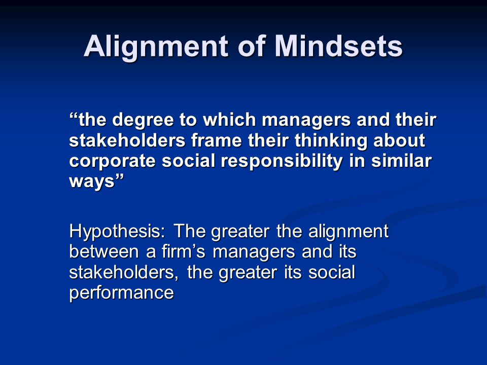 Alignment of Mindsets the degree to which managers and their stakeholders frame their thinking about corporate social responsibility in similar ways Hypothesis: The greater the alignment between a firm's managers and its stakeholders, the greater its social performance