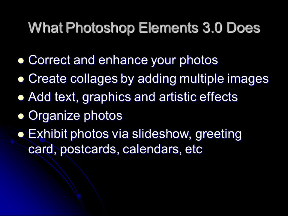 What Photoshop Elements 3.0 Does Correct and enhance your photos Correct and enhance your photos Create collages by adding multiple images Create coll
