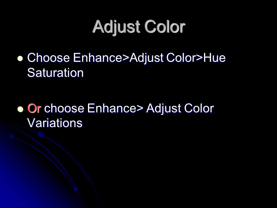 Adjust Color Choose Enhance>Adjust Color>Hue Saturation Choose Enhance>Adjust Color>Hue Saturation Or choose Enhance> Adjust Color Variations Or choose Enhance> Adjust Color Variations