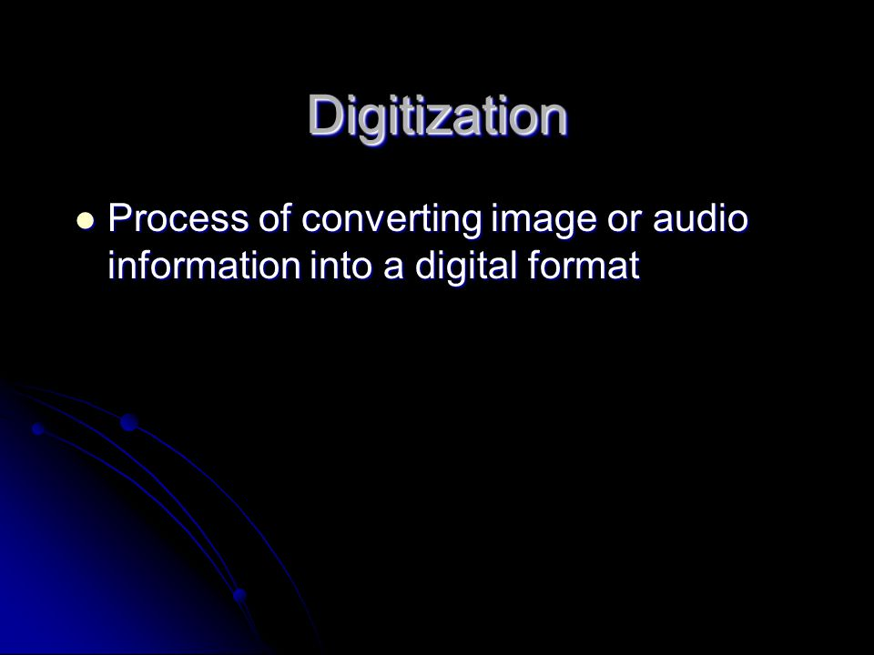 DigitizationDigitization Process of converting image or audio information into a digital format Process of converting image or audio information into