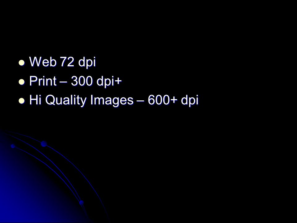 Web 72 dpi Web 72 dpi Print – 300 dpi+ Print – 300 dpi+ Hi Quality Images – 600+ dpi Hi Quality Images – 600+ dpi