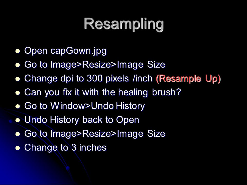 Resampling Open capGown.jpg Open capGown.jpg Go to Image>Resize>Image Size Go to Image>Resize>Image Size Change dpi to 300 pixels /inch (Resample Up) Change dpi to 300 pixels /inch (Resample Up) Can you fix it with the healing brush.