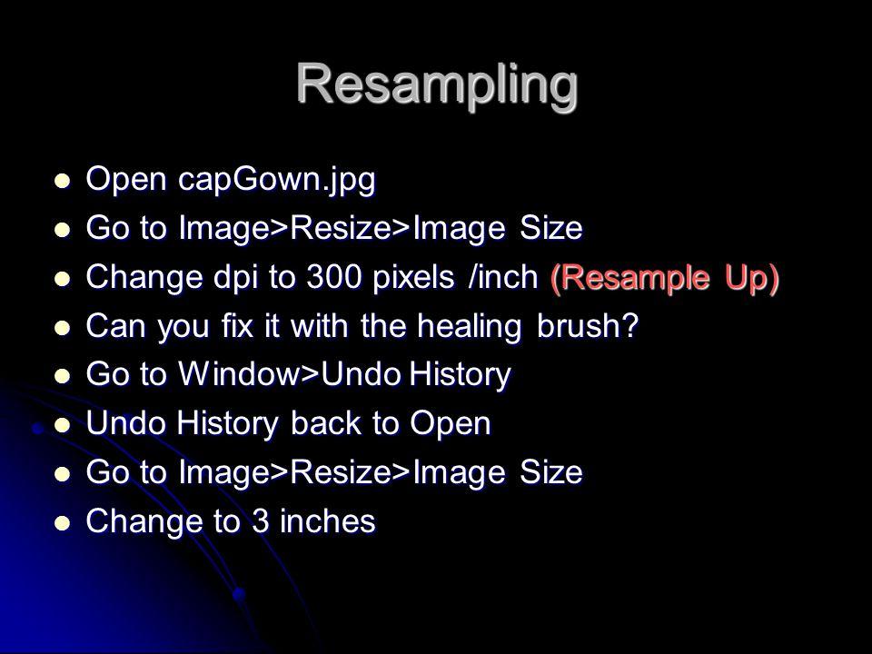 Resampling Open capGown.jpg Open capGown.jpg Go to Image>Resize>Image Size Go to Image>Resize>Image Size Change dpi to 300 pixels /inch (Resample Up)