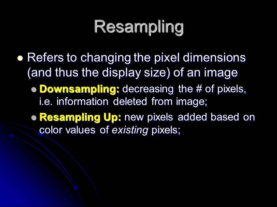 Resampling Refers to changing the pixel dimensions (and thus the display size) of an image Refers to changing the pixel dimensions (and thus the displ