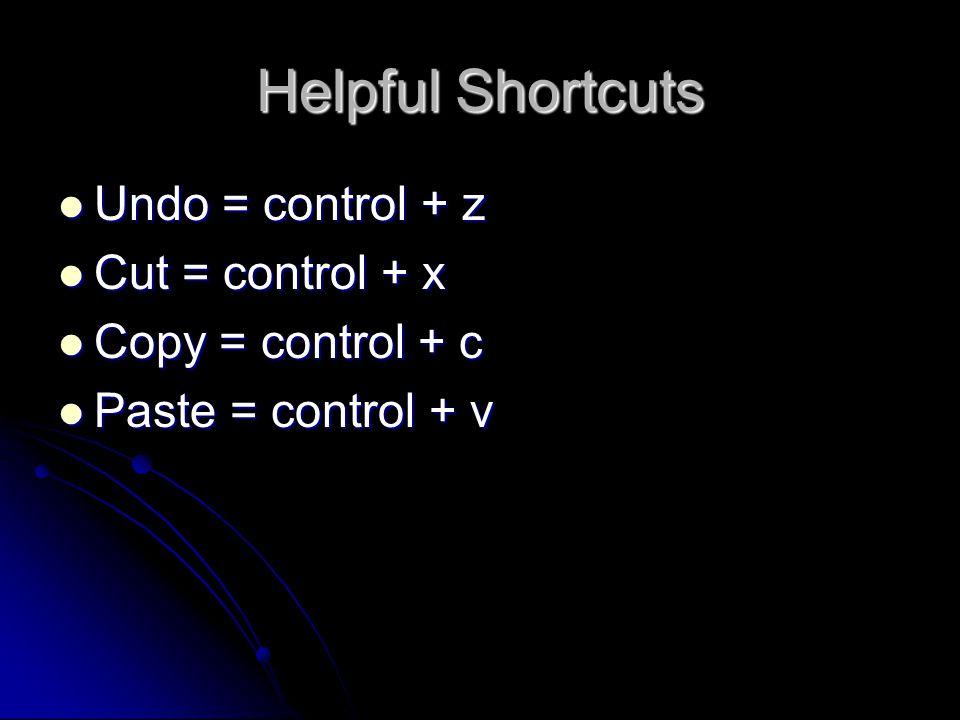 Helpful Shortcuts Undo = control + z Undo = control + z Cut = control + x Cut = control + x Copy = control + c Copy = control + c Paste = control + v