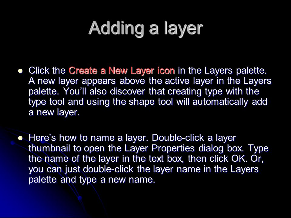 Adding a layer Click the Create a New Layer icon in the Layers palette. A new layer appears above the active layer in the Layers palette. You'll also