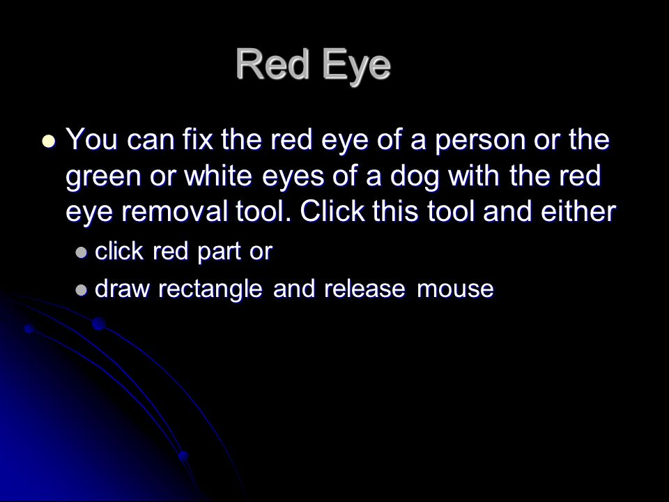 Red Eye You can fix the red eye of a person or the green or white eyes of a dog with the red eye removal tool. Click this tool and either You can fix