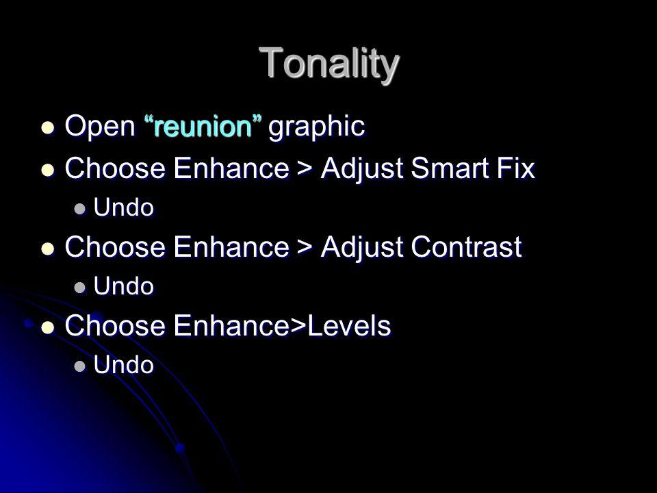 Tonality Open reunion graphic Open reunion graphic Choose Enhance > Adjust Smart Fix Choose Enhance > Adjust Smart Fix Undo Undo Choose Enhance > Adjust Contrast Choose Enhance > Adjust Contrast Undo Undo Choose Enhance>Levels Choose Enhance>Levels Undo Undo