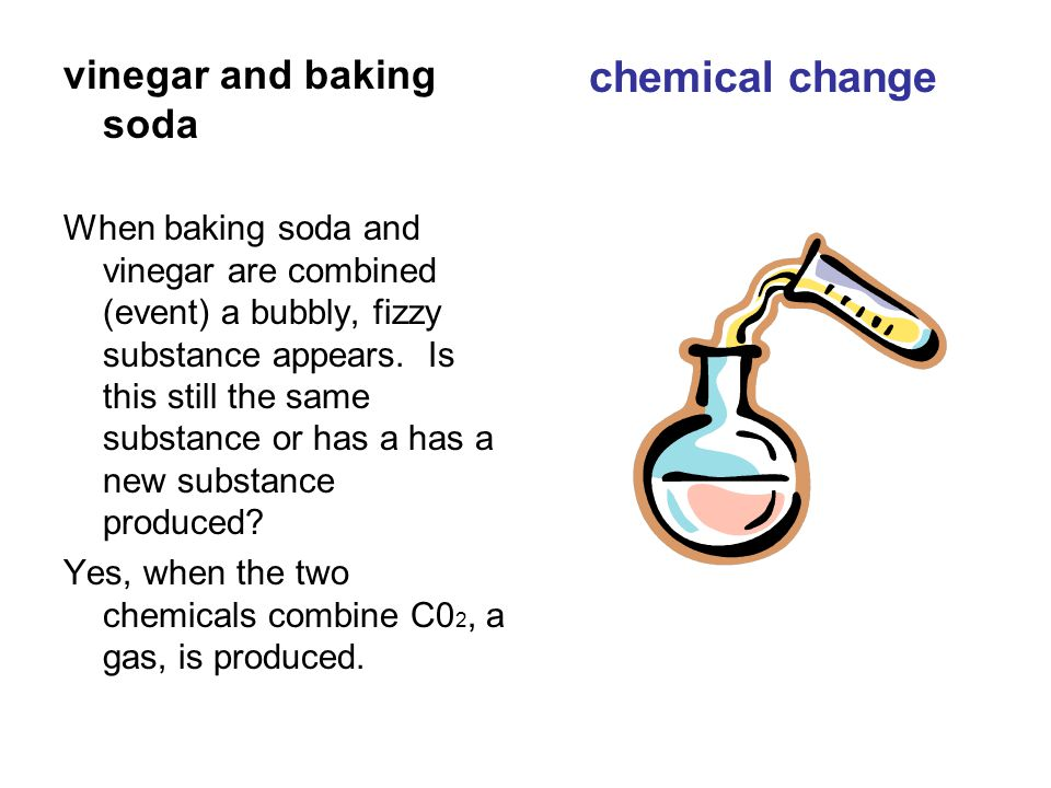 vinegar and baking soda When baking soda and vinegar are combined (event) a bubbly, fizzy substance appears.