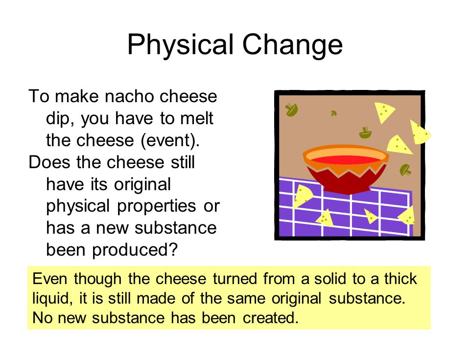 Physical Change To make nacho cheese dip, you have to melt the cheese (event).