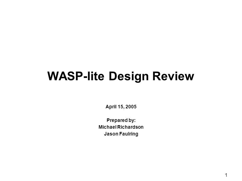 1 WASP-lite Design Review April 15, 2005 Prepared by: Michael Richardson Jason Faulring