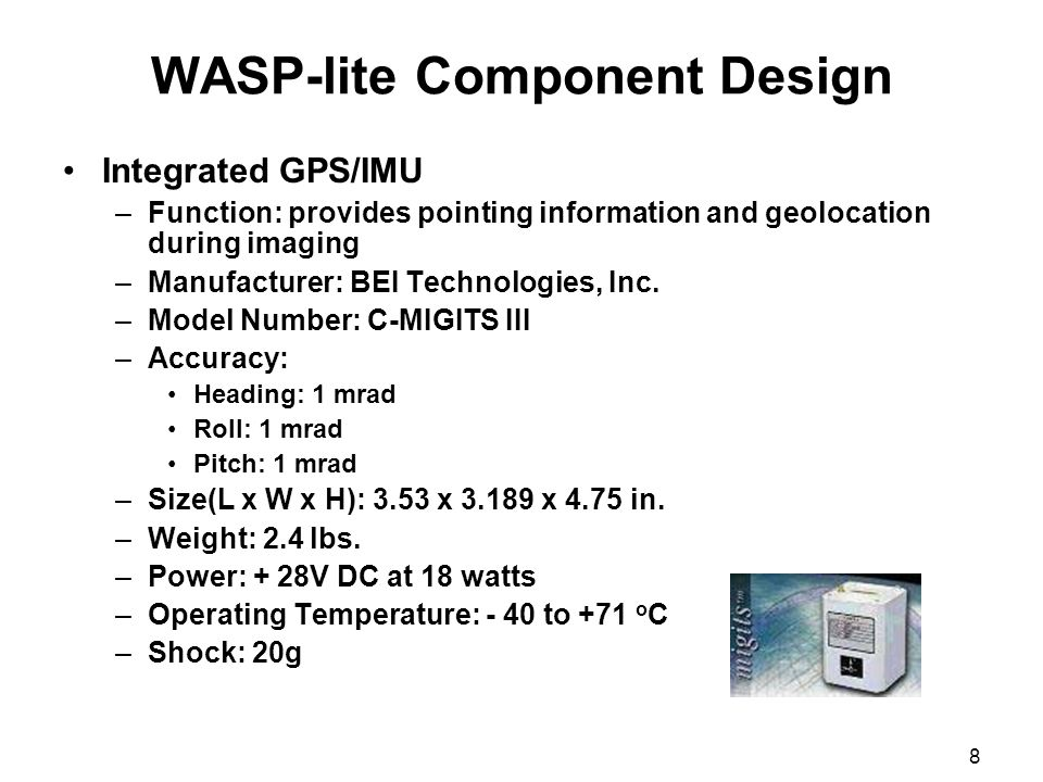 8 WASP-lite Component Design Integrated GPS/IMU –Function: provides pointing information and geolocation during imaging –Manufacturer: BEI Technologie
