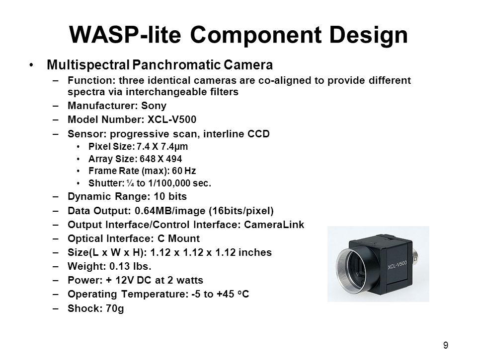 9 WASP-lite Component Design Multispectral Panchromatic Camera –Function: three identical cameras are co-aligned to provide different spectra via inte