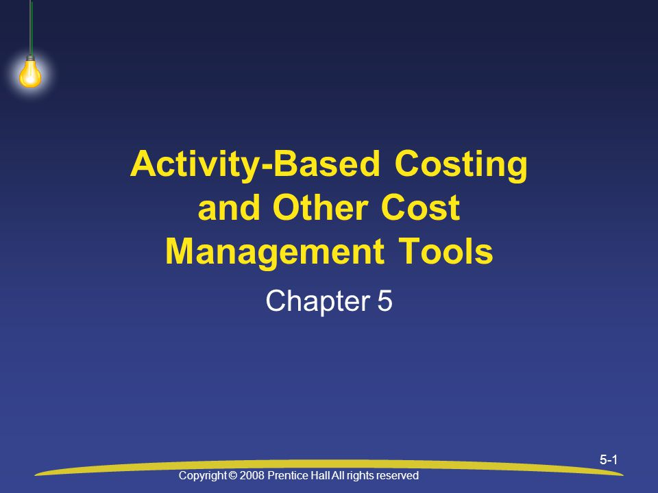 Copyright © 2008 Prentice Hall All rights reserved 5-1 Activity-Based Costing and Other Cost Management Tools Chapter 5