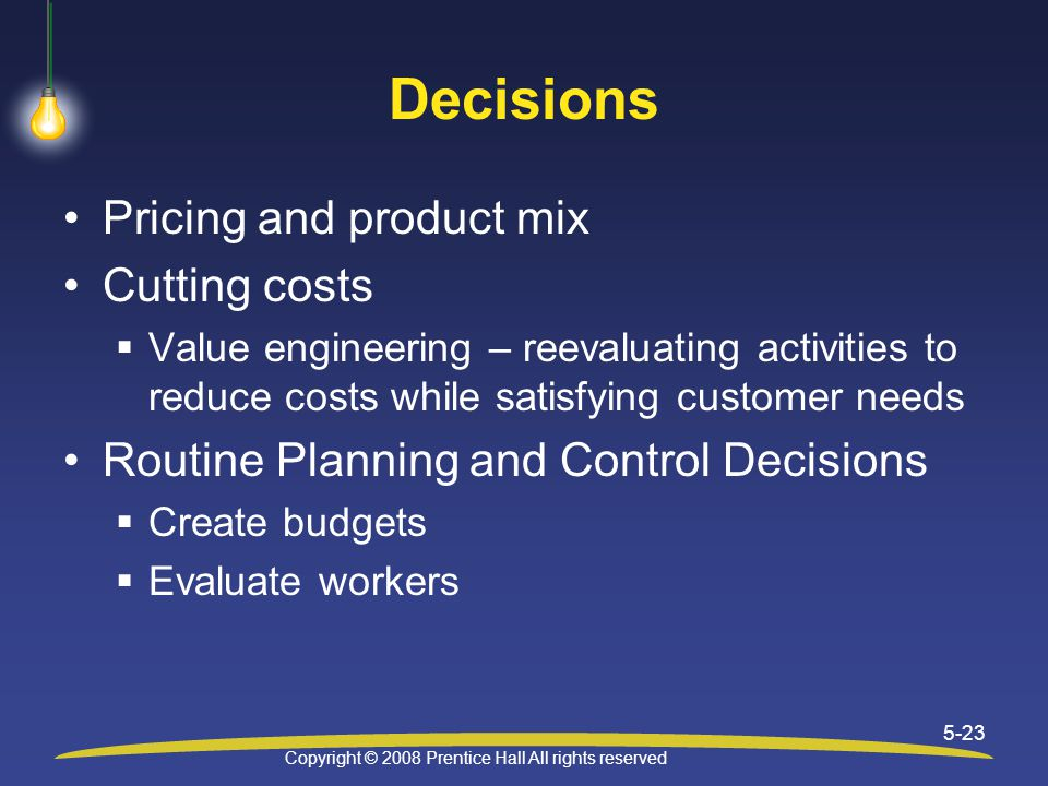 Copyright © 2008 Prentice Hall All rights reserved 5-23 Decisions Pricing and product mix Cutting costs  Value engineering – reevaluating activities to reduce costs while satisfying customer needs Routine Planning and Control Decisions  Create budgets  Evaluate workers