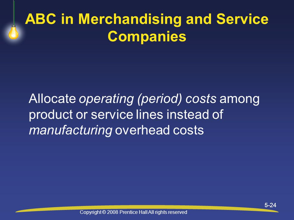 Copyright © 2008 Prentice Hall All rights reserved 5-24 ABC in Merchandising and Service Companies Allocate operating (period) costs among product or service lines instead of manufacturing overhead costs