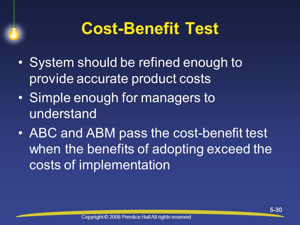 Copyright © 2008 Prentice Hall All rights reserved 5-30 Cost-Benefit Test System should be refined enough to provide accurate product costs Simple enough for managers to understand ABC and ABM pass the cost-benefit test when the benefits of adopting exceed the costs of implementation