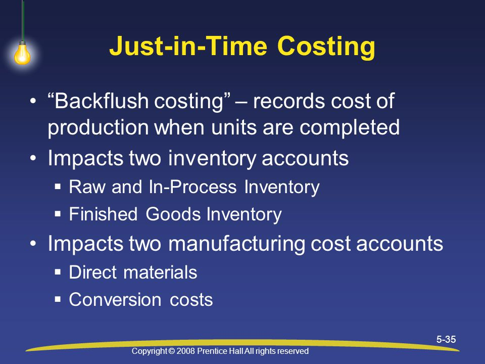 Copyright © 2008 Prentice Hall All rights reserved 5-35 Just-in-Time Costing Backflush costing – records cost of production when units are completed Impacts two inventory accounts  Raw and In-Process Inventory  Finished Goods Inventory Impacts two manufacturing cost accounts  Direct materials  Conversion costs