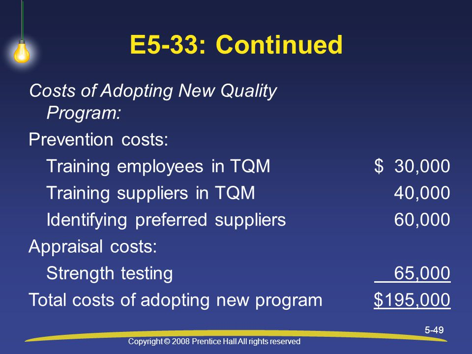 Copyright © 2008 Prentice Hall All rights reserved 5-49 E5-33: Continued Costs of Adopting New Quality Program: Prevention costs: Training employees in TQM$ 30,000 Training suppliers in TQM40,000 Identifying preferred suppliers60,000 Appraisal costs: Strength testing 65,000 Total costs of adopting new program$195,000