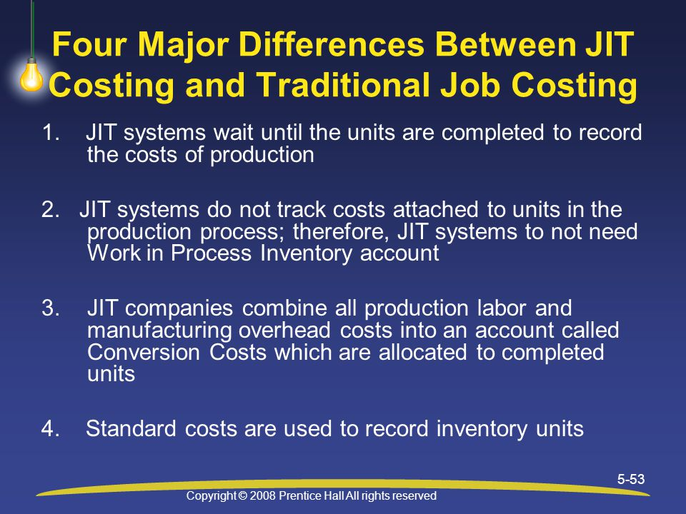 Copyright © 2008 Prentice Hall All rights reserved 5-53 Four Major Differences Between JIT Costing and Traditional Job Costing 1.