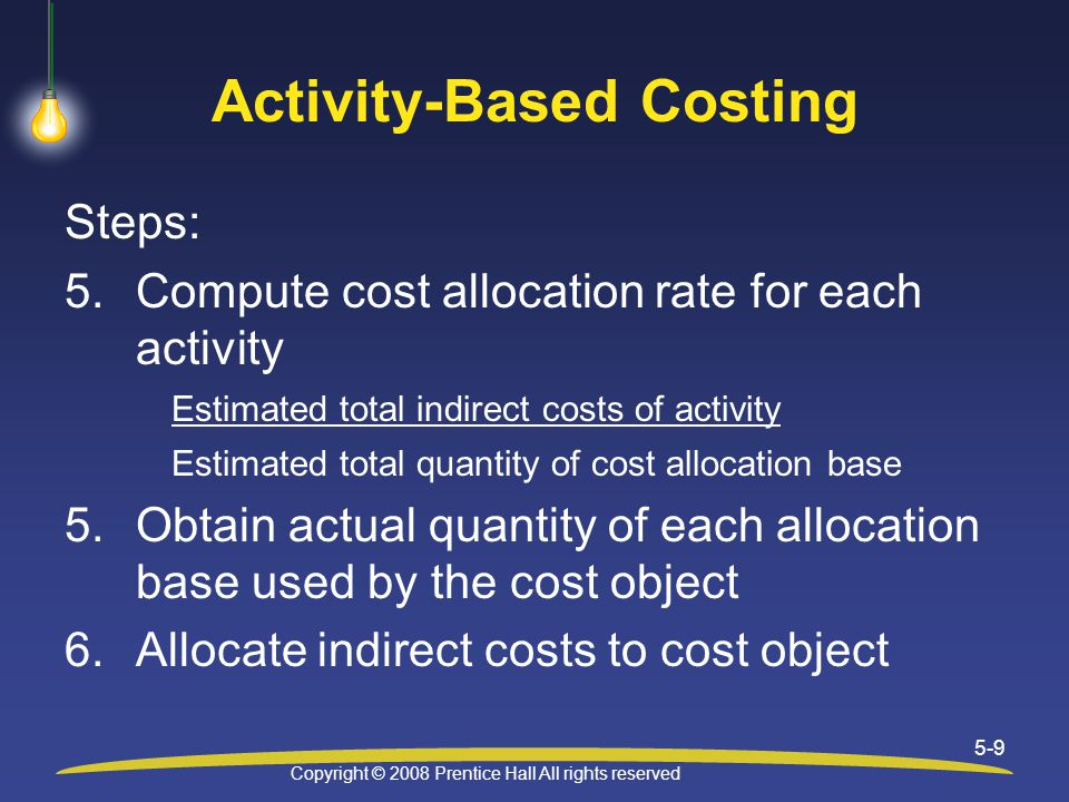 Copyright © 2008 Prentice Hall All rights reserved 5-9 Activity-Based Costing Steps: 5.Compute cost allocation rate for each activity Estimated total indirect costs of activity Estimated total quantity of cost allocation base 5.Obtain actual quantity of each allocation base used by the cost object 6.Allocate indirect costs to cost object