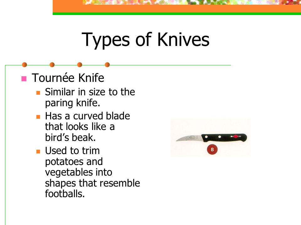 Types of Knives Tournée Knife Similar in size to the paring knife. Has a curved blade that looks like a bird's beak. Used to trim potatoes and vegetab