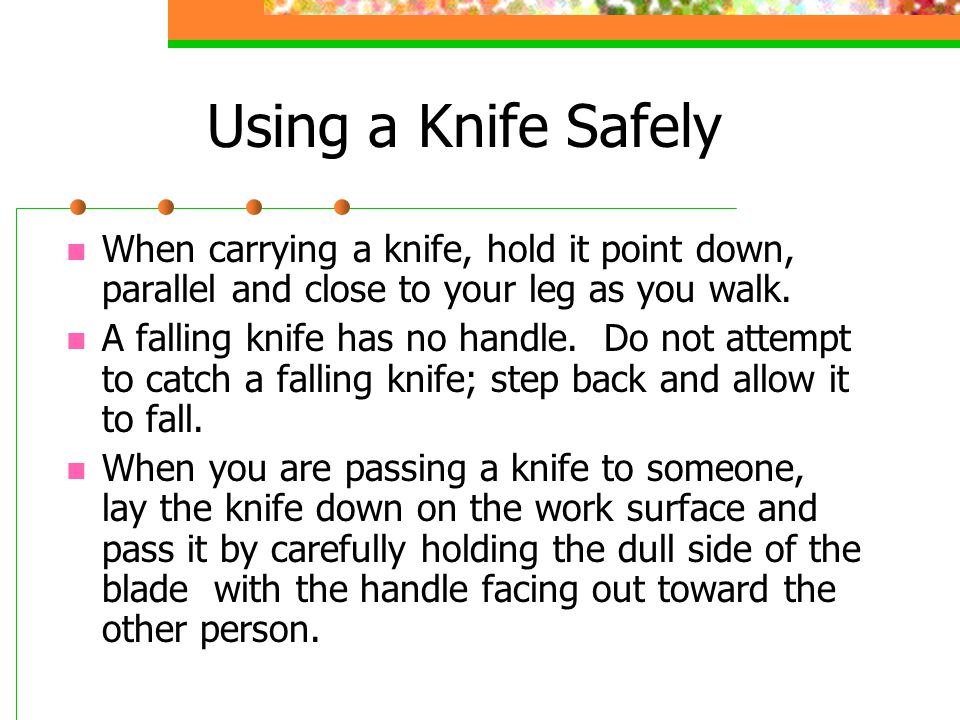 Using a Knife Safely When carrying a knife, hold it point down, parallel and close to your leg as you walk. A falling knife has no handle. Do not atte
