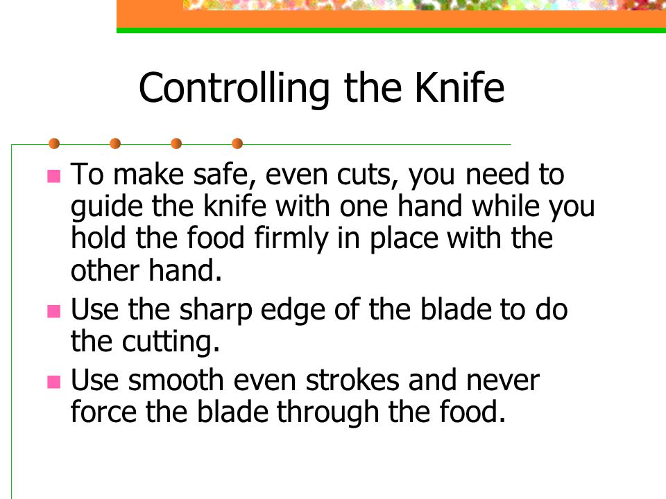 Controlling the Knife To make safe, even cuts, you need to guide the knife with one hand while you hold the food firmly in place with the other hand.