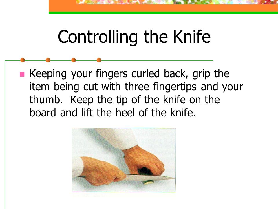 Controlling the Knife Keeping your fingers curled back, grip the item being cut with three fingertips and your thumb.