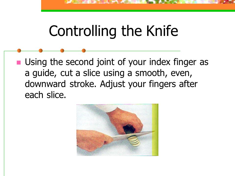 Controlling the Knife Using the second joint of your index finger as a guide, cut a slice using a smooth, even, downward stroke.