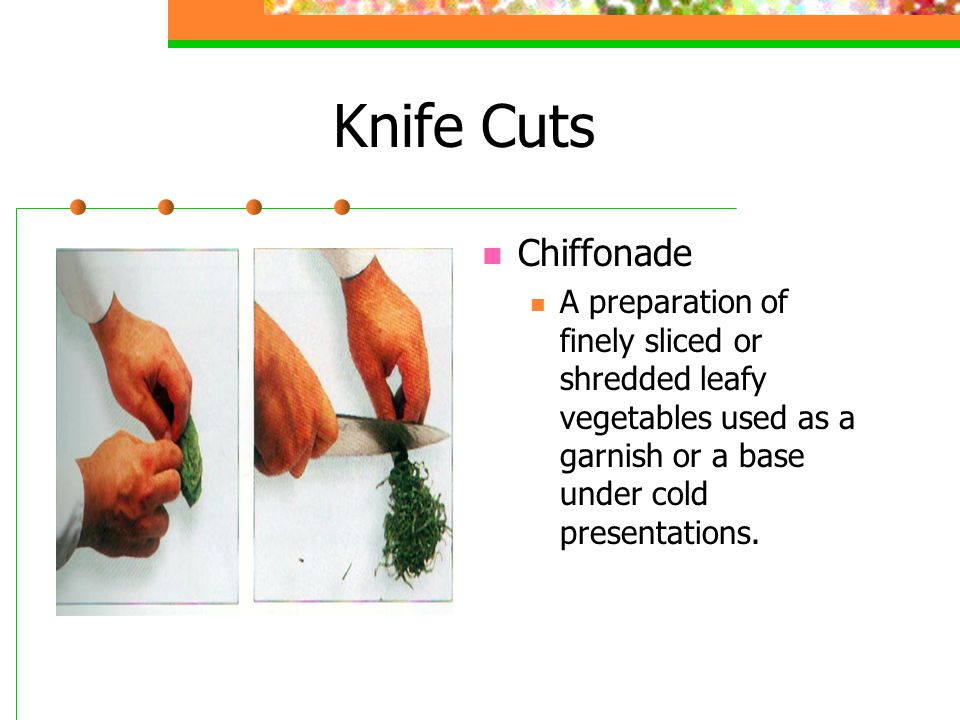 Knife Cuts Chiffonade A preparation of finely sliced or shredded leafy vegetables used as a garnish or a base under cold presentations.