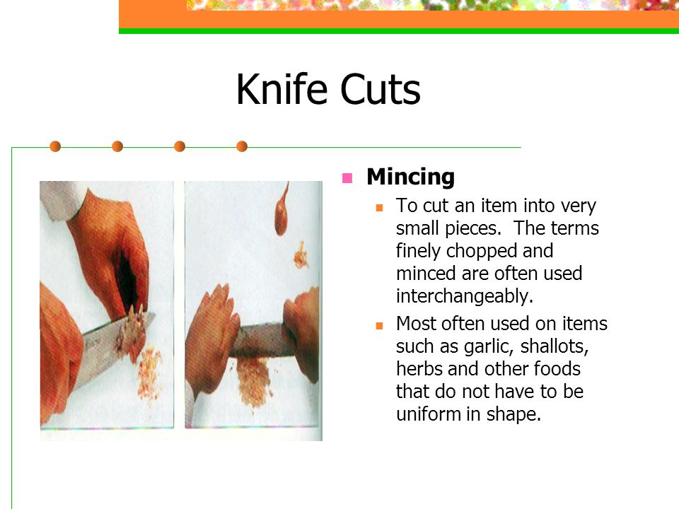 Knife Cuts Mincing To cut an item into very small pieces. The terms finely chopped and minced are often used interchangeably. Most often used on items