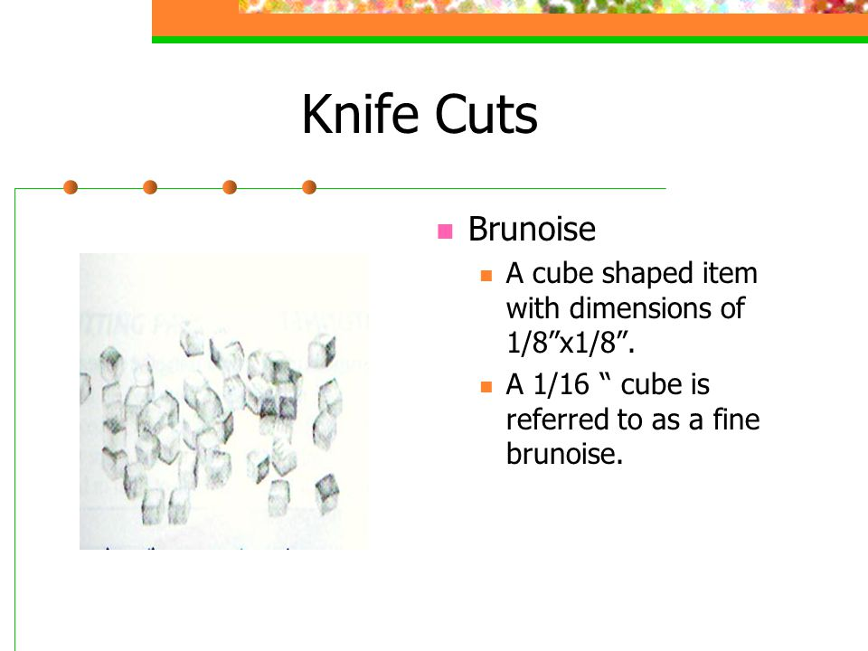 "Knife Cuts Brunoise A cube shaped item with dimensions of 1/8""x1/8"". A 1/16 "" cube is referred to as a fine brunoise."