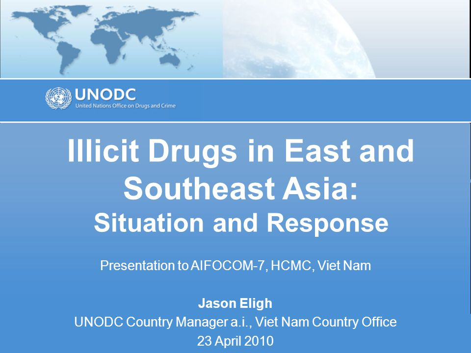Illicit Drugs in East and Southeast Asia: Situation and Response Presentation to AIFOCOM-7, HCMC, Viet Nam Jason Eligh UNODC Country Manager a.i., Viet Nam Country Office 23 April 2010