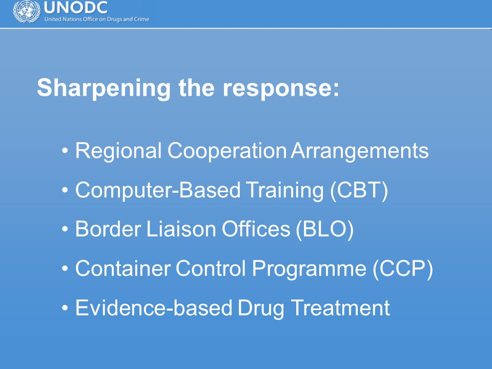 Sharpening the response: Regional Cooperation Arrangements Computer-Based Training (CBT) Border Liaison Offices (BLO) Container Control Programme (CCP) Evidence-based Drug Treatment