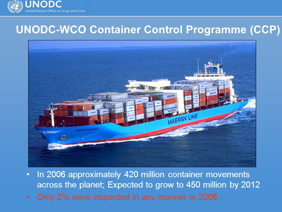 UNODC-WCO Container Control Programme (CCP) In 2006 approximately 420 million container movements across the planet; Expected to grow to 450 million by 2012 Only 2% were inspected in any manner in 2006