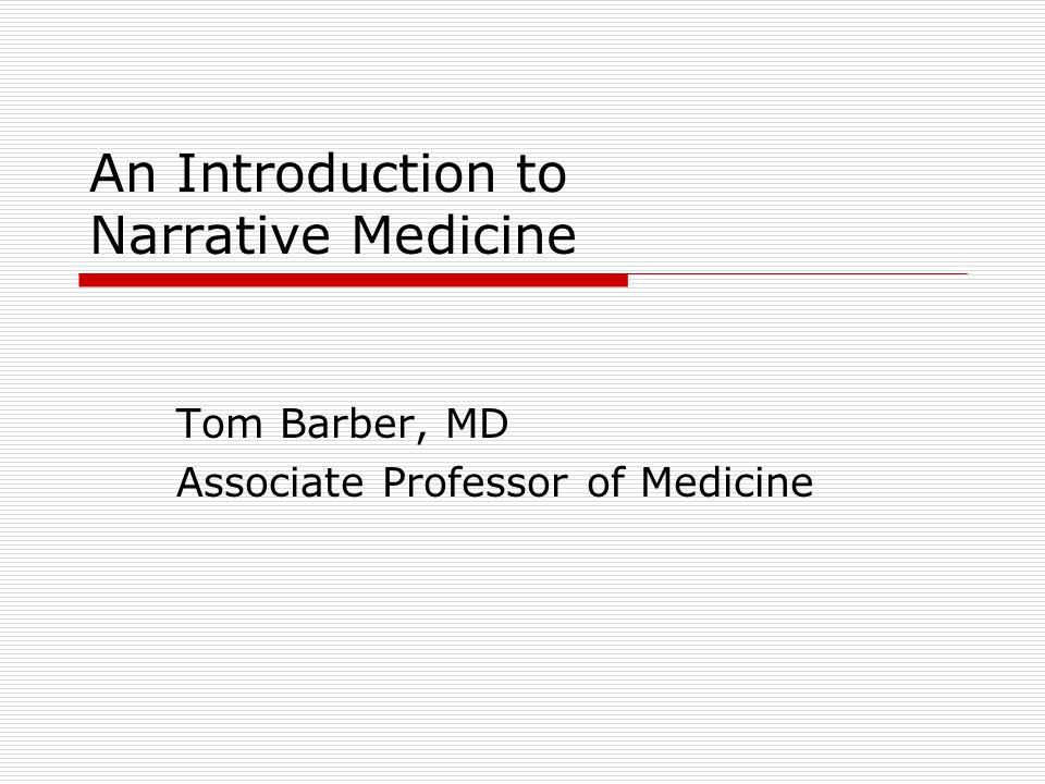 An Introduction to Narrative Medicine Tom Barber, MD Associate Professor of Medicine
